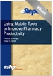 Using Mobile Tools to Improve Pharmacy Productivity:  An ASHP eReport