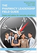 Pharmacy Leadership Field Guide: Cases and Advice for Everyday Situations